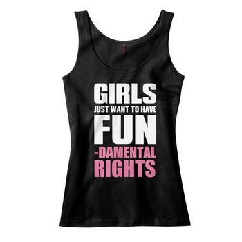 Girls Just Want To Have Fun...damental Rights Tank Top