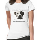 I'm more afraid of your ignorance than you are of my dog Women's T-Shirt
