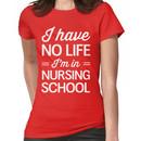 I have no life I'm in nursing school Women's T-Shirt