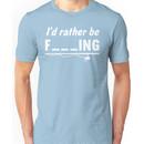 I'd Rather Be F---ing Unisex T-Shirt