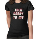 Talk Derby to Me Women's T-Shirt