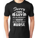 Sorry This Guy Is Already Taken By A Super Sexy Nurse Unisex T-Shirt