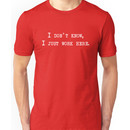 I don't know, I just work here. Unisex T-Shirt