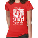 Some People only Dream of Meeting Their Favorite Artists ,I teach mine Women's T-Shirt