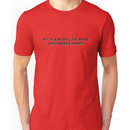 With a body like mine who needs hair? Unisex T-Shirt