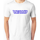 Im not great at advice, may I interest you in a sarcastic comment? Unisex T-Shirt
