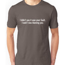 I didnt say it was your fault, I said I was blaming you. Unisex T-Shirt