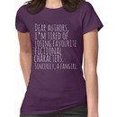 Dear authors,  im tired of losing favourite fictional characters.  Sincerely, a fan Women's T-Shirt