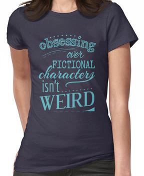 obsessing over fictional characters isn't weird Women's T-Shirt