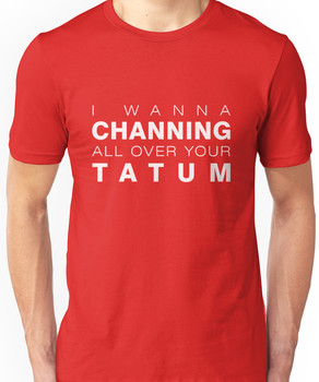 I wanna Channing all over your Tatum Unisex T-Shirt