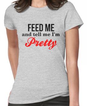 feed me and tell me i'm pretty Women's T-Shirt