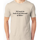 Will work for hundreds of thousands of dollars.  Unisex T-Shirt