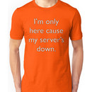 I'm only here cause my server's down. Unisex T-Shirt