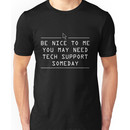 Be nice to me. You might need tech support some day Unisex T-Shirt