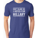 Don't blame me. I voted for Hillary Unisex T-Shirt