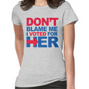 Don't blame me, I voted for Her Women's T-Shirt