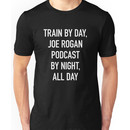 Train By Day, Joe Rogan Podcast By Night, All Day Unisex T-Shirt