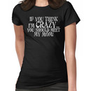 If you think I'm crazy...you should meet my mom! Women's T-Shirt