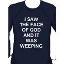 I saw the face of god and it was weeping Sweatshirt