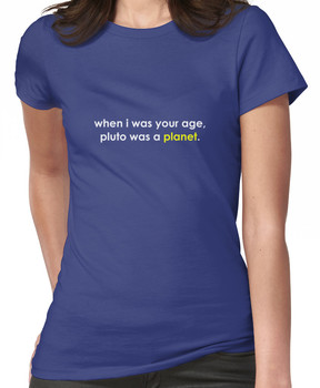 When I was your age ... Pluto was a *planet*. Women's T-Shirt