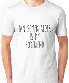 Ian Somerhalder is my boyfriend Unisex T-Shirt