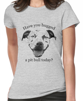 Have you hugged a Pit Bull today? Women's T-Shirt