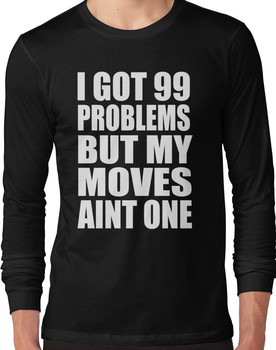 I Got 99 Problems But My Moves Aint One Long Sleeve