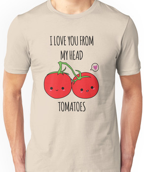 I Love You From My Head Tomatoes Unisex T-Shirt