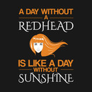 A day without a redhead is like without sunshine Funny T Shirt T-Shirt