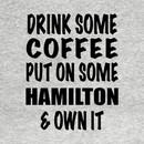 Drink Some Coffee Put on Some Hamilton & Own It (black text) T-Shirt